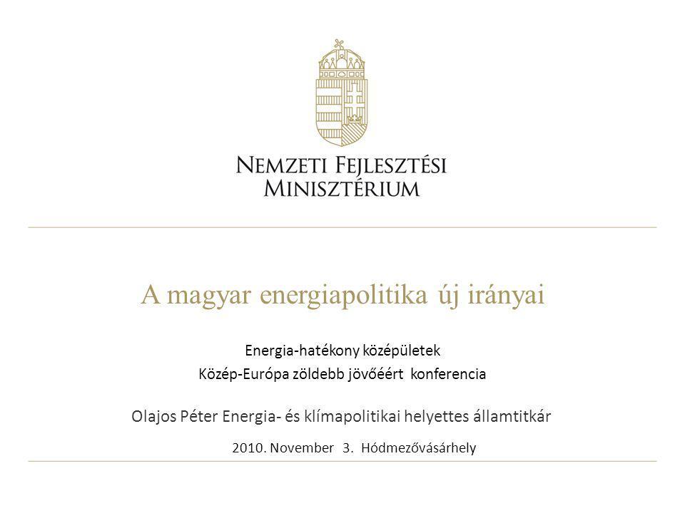 A magyar energiapolitika új irányai Energia-hatékony középületek Közép-Európa zöldebb jövőéért konferencia 2010. November 3. Hódmezővásárhely Olajos P