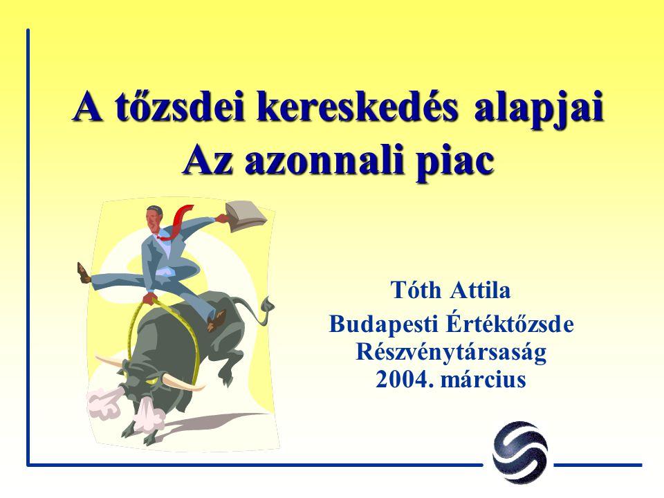 A tőzsdei kereskedés alapjai Az azonnali piac Tóth Attila Budapesti Értéktőzsde Részvénytársaság 2004. március