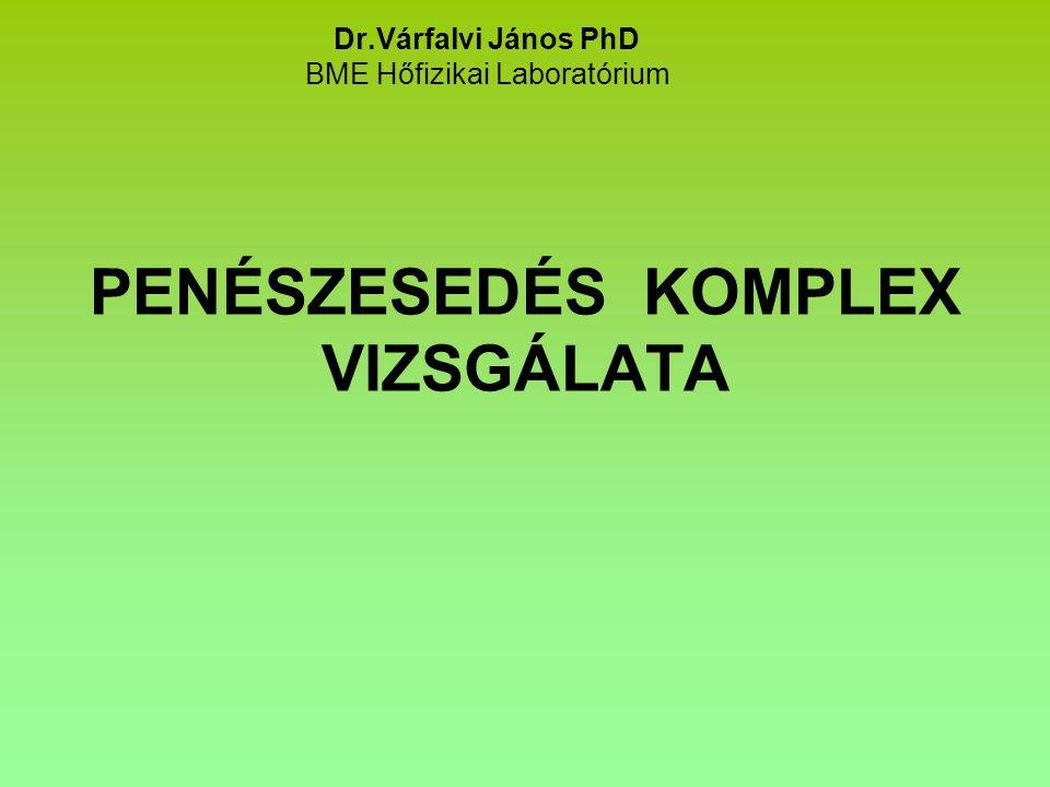 PENÉSZESEDÉS KOMPLEX VIZSGÁLATA Dr.Várfalvi János PhD BME Hőfizikai Laboratórium