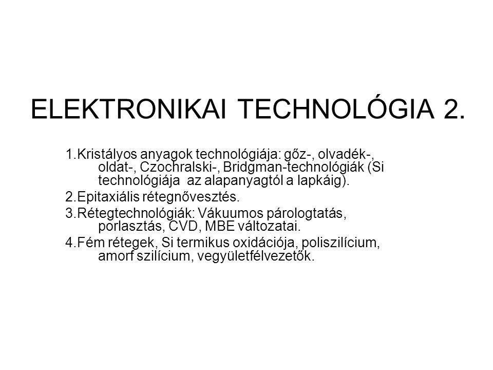 ELEKTRONIKAI TECHNOLÓGIA 2. 1.Kristályos anyagok technológiája: gőz-, olvadék-, oldat-, Czochralski-, Bridgman-technológiák (Si technológiája az alapa