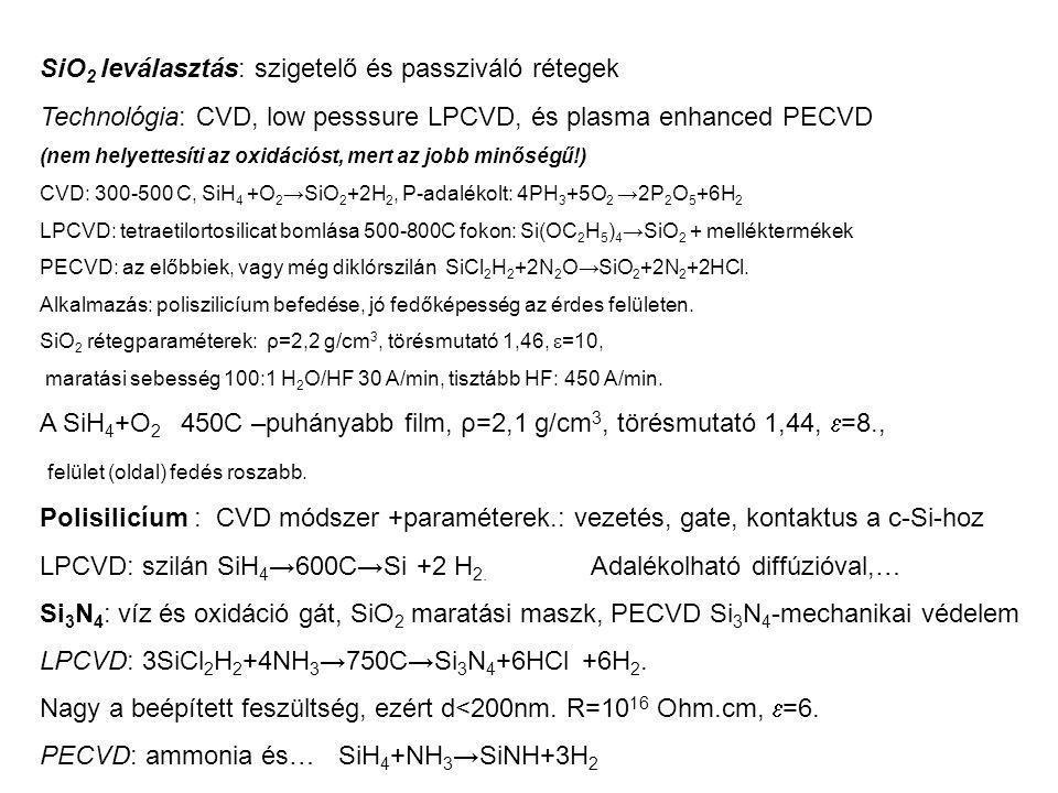 SiO 2 leválasztás: szigetelő és passziváló rétegek Technológia: CVD, low pesssure LPCVD, és plasma enhanced PECVD (nem helyettesíti az oxidációst, mert az jobb minőségű!) CVD: 300-500 C, SiH 4 +O 2 →SiO 2 +2H 2, P-adalékolt: 4PH 3 +5O 2 →2P 2 O 5 +6H 2 LPCVD: tetraetilortosilicat bomlása 500-800C fokon: Si(OC 2 H 5 ) 4 →SiO 2 + melléktermékek PECVD: az előbbiek, vagy még diklórszilán SiCl 2 H 2 +2N 2 O→SiO 2 +2N 2 +2HCl.