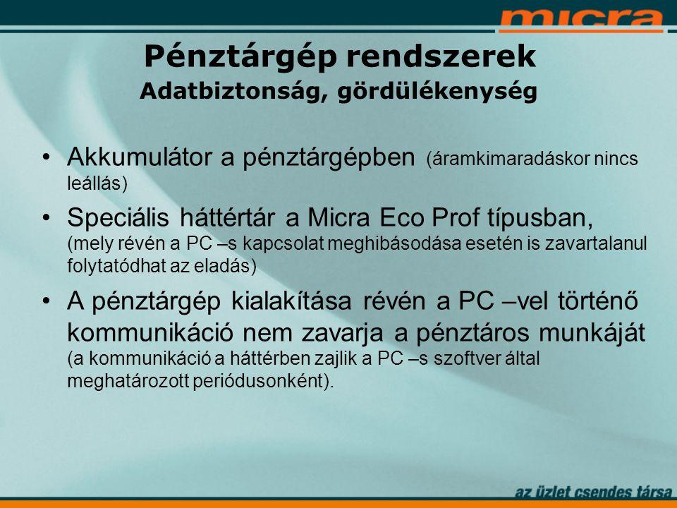•Akkumulátor a pénztárgépben (áramkimaradáskor nincs leállás) •Speciális háttértár a Micra Eco Prof típusban, (mely révén a PC –s kapcsolat meghibásodása esetén is zavartalanul folytatódhat az eladás) •A pénztárgép kialakítása révén a PC –vel történő kommunikáció nem zavarja a pénztáros munkáját (a kommunikáció a háttérben zajlik a PC –s szoftver által meghatározott periódusonként).