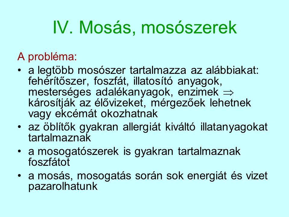 IV. Mosás, mosószerek A probléma: •a legtöbb mosószer tartalmazza az alábbiakat: fehérítőszer, foszfát, illatosító anyagok, mesterséges adalékanyagok,