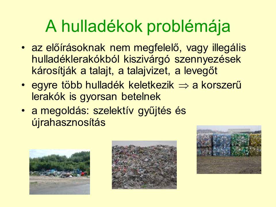 A hulladékok problémája •az előírásoknak nem megfelelő, vagy illegális hulladéklerakókból kiszivárgó szennyezések károsítják a talajt, a talajvizet, a levegőt •egyre több hulladék keletkezik  a korszerű lerakók is gyorsan betelnek •a megoldás: szelektív gyűjtés és újrahasznosítás