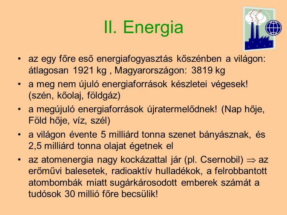 II. Energia •az egy főre eső energiafogyasztás kőszénben a világon: átlagosan 1921 kg, Magyarországon: 3819 kg •a meg nem újuló energiaforrások készle