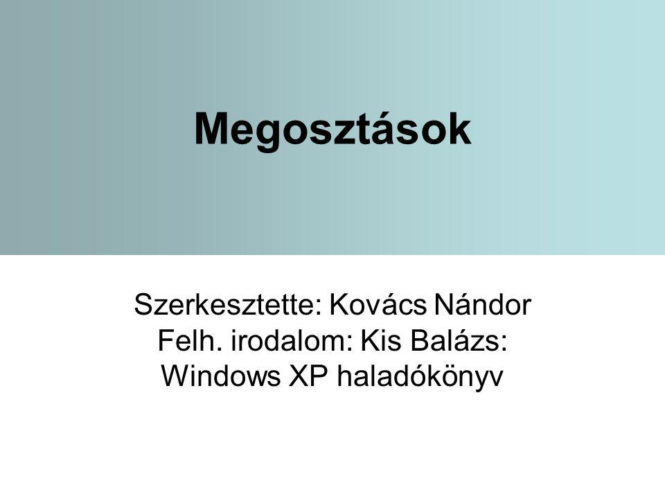 1 Megosztások Szerkesztette: Kovács Nándor Felh. irodalom: Kis Balázs: Windows XP haladókönyv