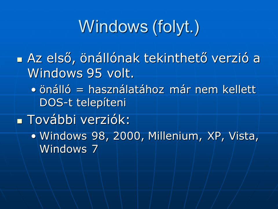 Windows (folyt.)  Az első, önállónak tekinthető verzió a Windows 95 volt. •önálló = használatához már nem kellett DOS-t telepíteni  További verziók: