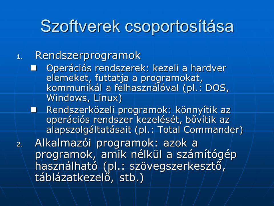 Szoftverek csoportosítása 1. Rendszerprogramok  Operációs rendszerek: kezeli a hardver elemeket, futtatja a programokat, kommunikál a felhasználóval