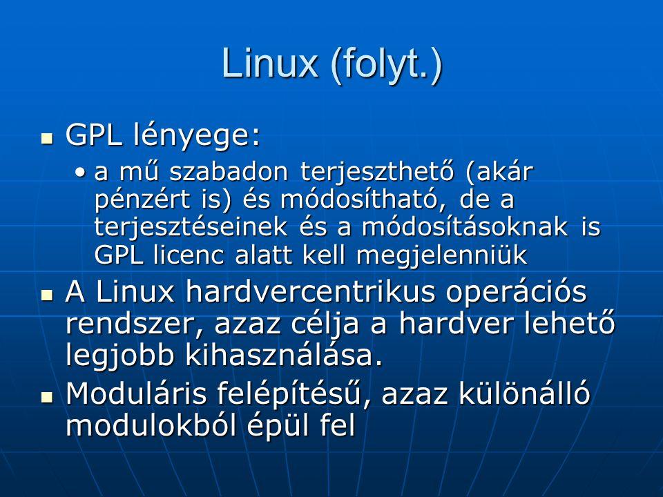 Linux (folyt.)  GPL lényege: •a mű szabadon terjeszthető (akár pénzért is) és módosítható, de a terjesztéseinek és a módosításoknak is GPL licenc ala