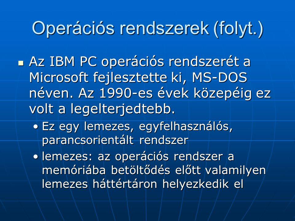 Operációs rendszerek (folyt.)  Az IBM PC operációs rendszerét a Microsoft fejlesztette ki, MS-DOS néven. Az 1990-es évek közepéig ez volt a legelterj