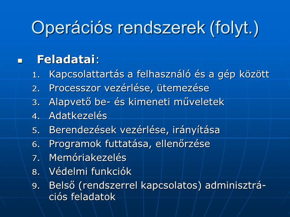 Operációs rendszerek (folyt.)  Feladatai: 1. Kapcsolattartás a felhasználó és a gép között 2. Processzor vezérlése, ütemezése 3. Alapvető be- és kime