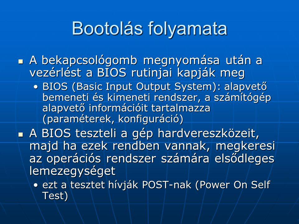 Bootolás folyamata  A bekapcsológomb megnyomása után a vezérlést a BIOS rutinjai kapják meg •BIOS (Basic Input Output System): alapvető bemeneti és k