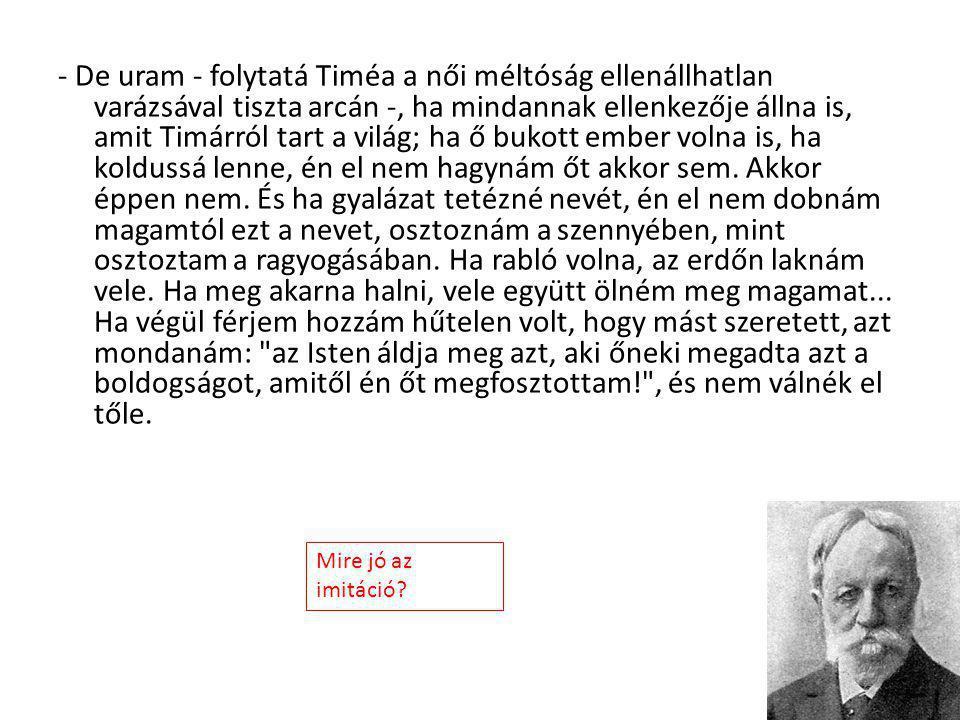 - De uram - folytatá Timéa a női méltóság ellenállhatlan varázsával tiszta arcán -, ha mindannak ellenkezője állna is, amit Timárról tart a világ; ha
