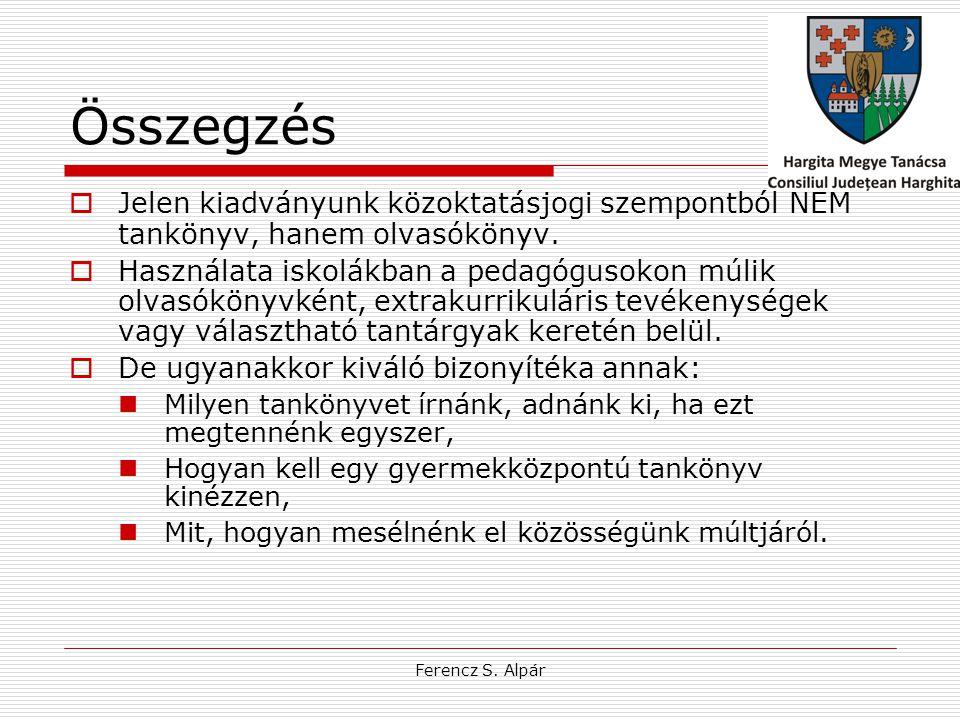 Ferencz S. Alpár Összegzés  Jelen kiadványunk közoktatásjogi szempontból NEM tankönyv, hanem olvasókönyv.  Használata iskolákban a pedagógusokon múl