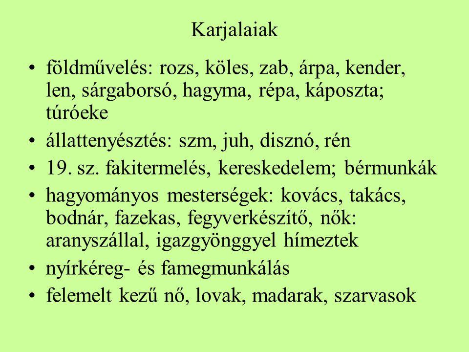 Karjalaiak •földművelés: rozs, köles, zab, árpa, kender, len, sárgaborsó, hagyma, répa, káposzta; túróeke •állattenyésztés: szm, juh, disznó, rén •19.