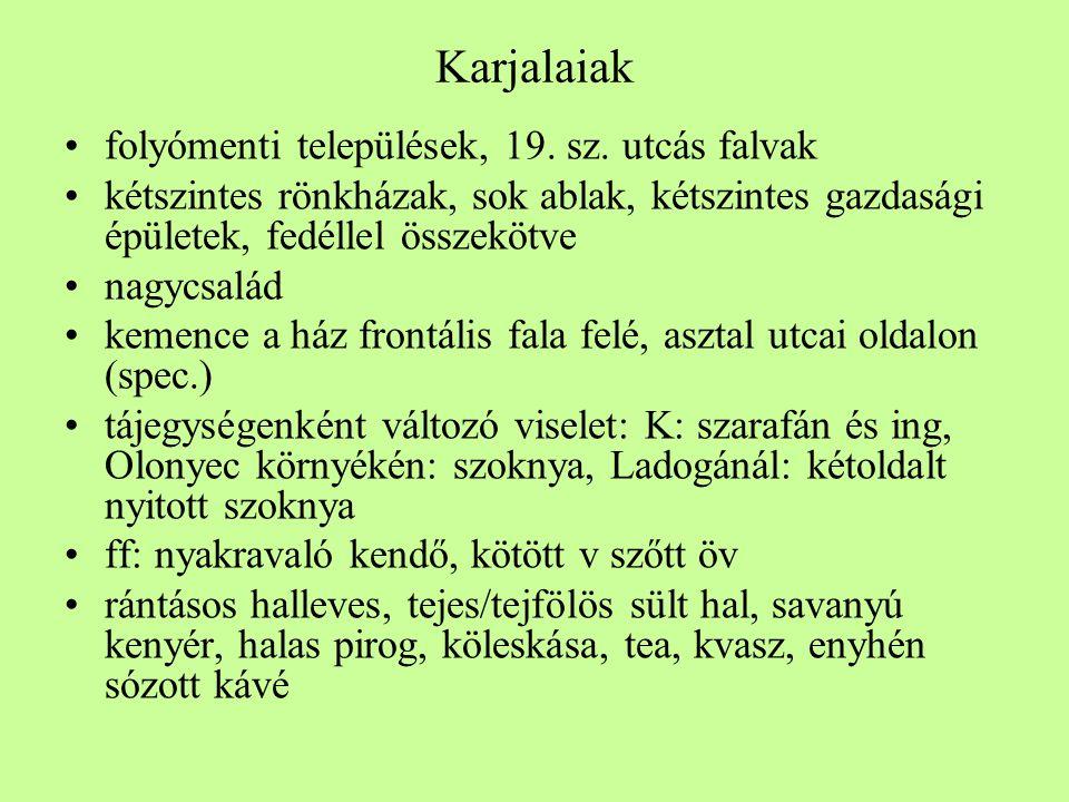 Karjalaiak •folyómenti települések, 19. sz. utcás falvak •kétszintes rönkházak, sok ablak, kétszintes gazdasági épületek, fedéllel összekötve •nagycsa