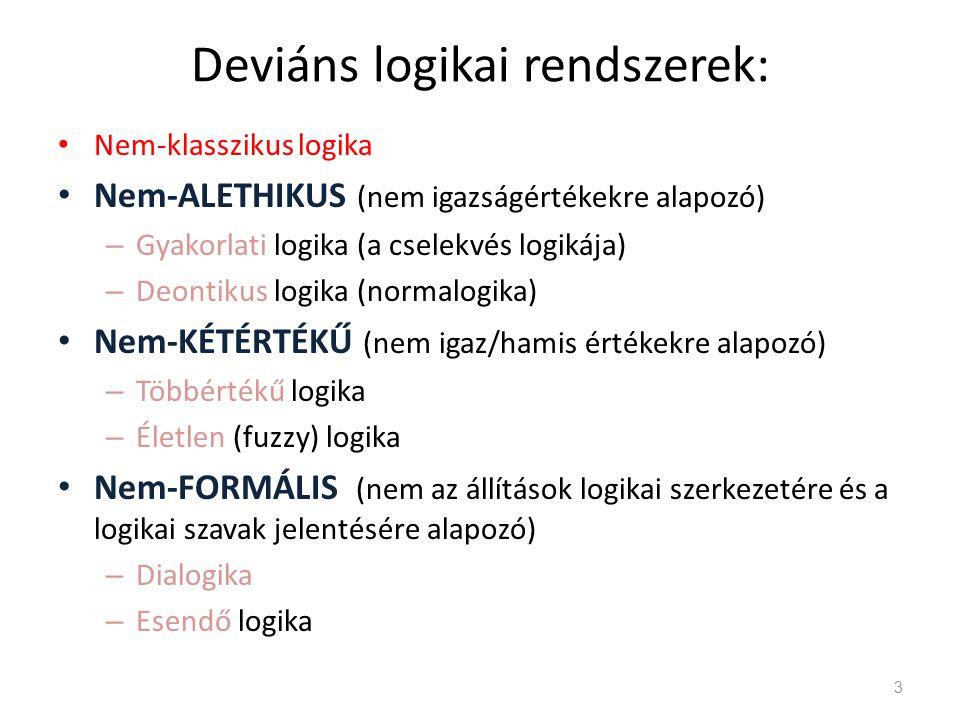 Deviáns logikai rendszerek: • Nem-klasszikus logika • Nem-ALETHIKUS (nem igazságértékekre alapozó) – Gyakorlati logika (a cselekvés logikája) – Deontikus logika (normalogika) • Nem-KÉTÉRTÉKŰ (nem igaz/hamis értékekre alapozó) – Többértékű logika – Életlen (fuzzy) logika • Nem-FORMÁLIS (nem az állítások logikai szerkezetére és a logikai szavak jelentésére alapozó) – Dialogika – Esendő logika 3
