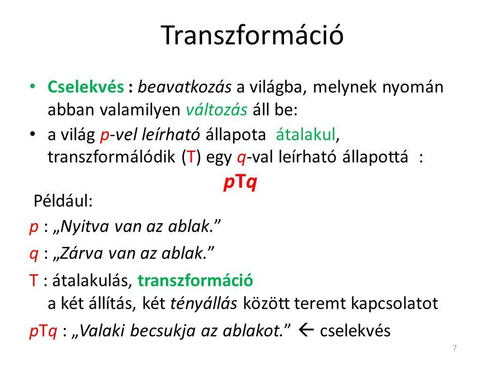 """Transzformáció • Cselekvés : beavatkozás a világba, melynek nyomán abban valamilyen változás áll be: • a világ p-vel leírható állapota átalakul, transzformálódik (T) egy q-val leírható állapottá : pTq Például: p : """"Nyitva van az ablak. q : """"Zárva van az ablak. T : átalakulás, transzformáció a két állítás, két tényállás között teremt kapcsolatot pTq : """"Valaki becsukja az ablakot.  cselekvés 7"""