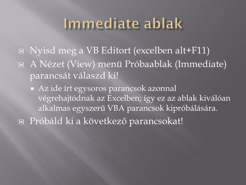  Nyisd meg a VB Editort (excelben alt+F11)  A Nézet (View) menü Próbaablak (Immediate) parancsát válaszd ki!  Az ide írt egysoros parancsok azonnal