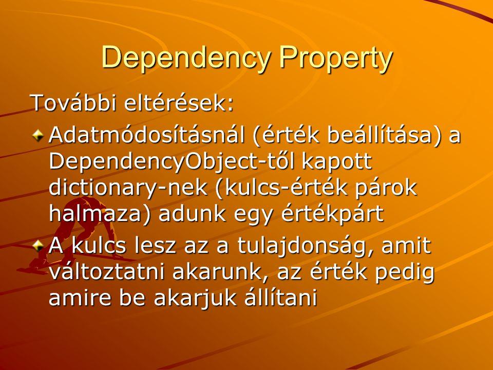 Dependency Property További eltérések: Adatmódosításnál (érték beállítása) a DependencyObject-től kapott dictionary-nek (kulcs-érték párok halmaza) ad