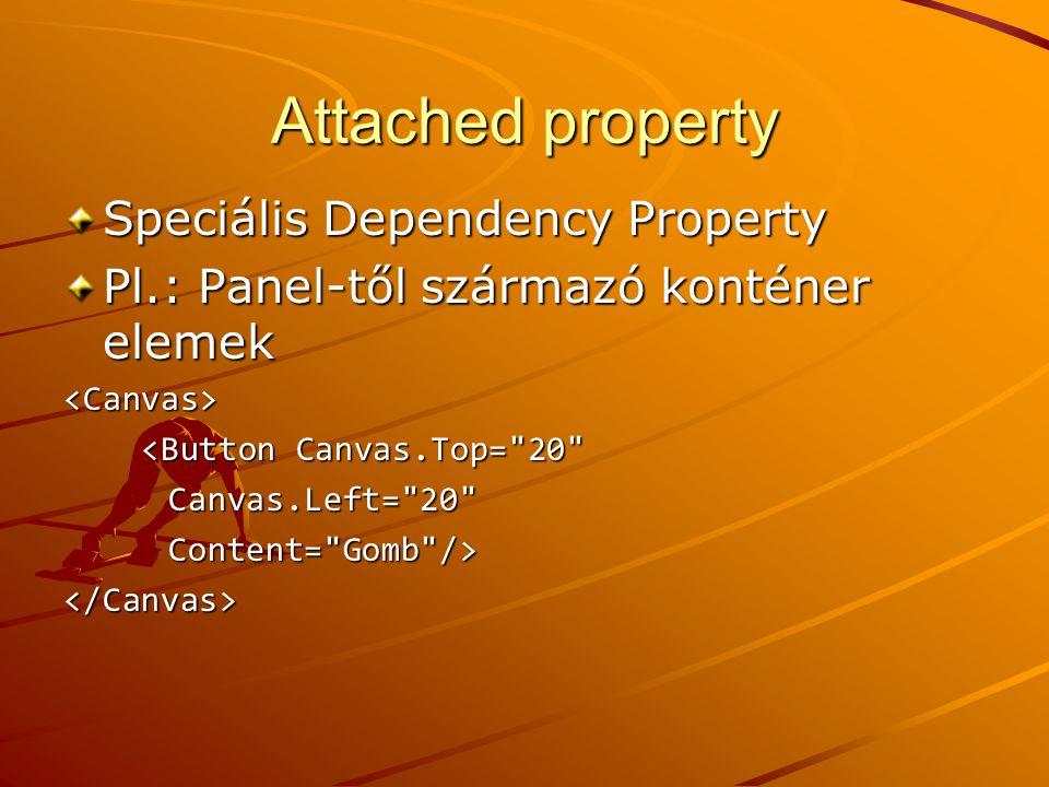 Attached property Speciális Dependency Property Pl.: Panel-től származó konténer elemek <Canvas> <Button Canvas.Top=