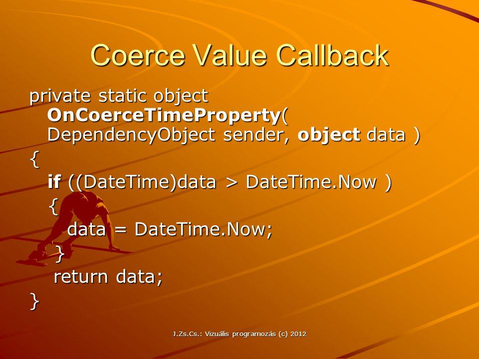 Coerce Value Callback private static object OnCoerceTimeProperty( DependencyObject sender, object data ) { if ((DateTime)data > DateTime.Now ) if ((Da