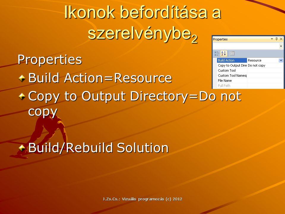 Ikonok befordítása a szerelvénybe 2 Properties Build Action=Resource Copy to Output Directory=Do not copy Build/Rebuild Solution J.Zs.Cs.: Vizuális pr