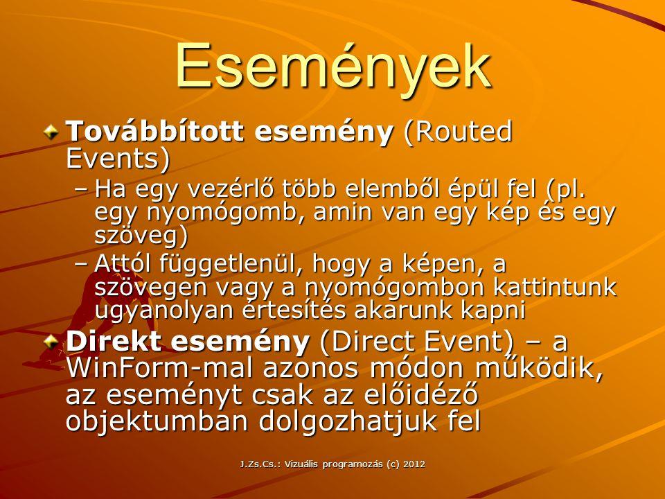 J.Zs.Cs.: Vizuális programozás (c) 2012 Események Továbbított esemény (Routed Events) –Ha egy vezérlő több elemből épül fel (pl. egy nyomógomb, amin v