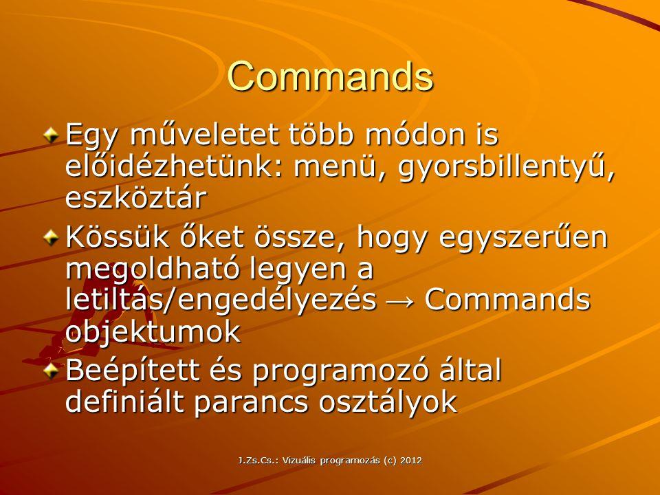 J.Zs.Cs.: Vizuális programozás (c) 2012 Commands Egy műveletet több módon is előidézhetünk: menü, gyorsbillentyű, eszköztár Kössük őket össze, hogy eg
