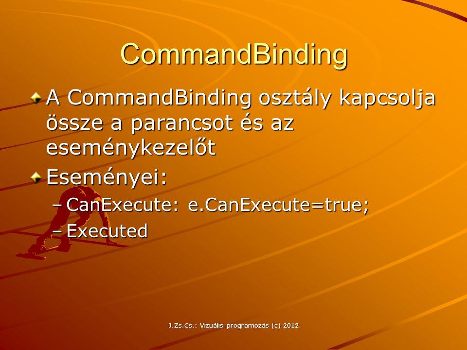 J.Zs.Cs.: Vizuális programozás (c) 2012 CommandBinding A CommandBinding osztály kapcsolja össze a parancsot és az eseménykezelőt Eseményei: –CanExecut