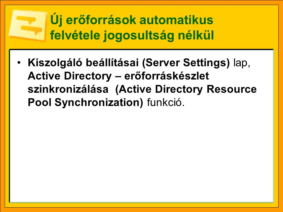 Új erőforrások automatikus felvétele jogosultság nélkül •Kiszolgáló beállításai (Server Settings) lap, Active Directory – erőforráskészlet szinkronizálása (Active Directory Resource Pool Synchronization) funkció.