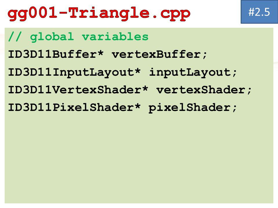 // global variables ID3D11Buffer* vertexBuffer; ID3D11InputLayout* inputLayout; ID3D11VertexShader* vertexShader; ID3D11PixelShader* pixelShader; #2.5