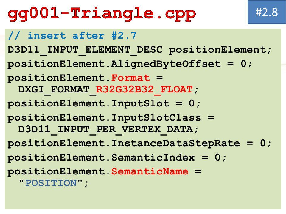 // insert after #2.7 D3D11_INPUT_ELEMENT_DESC positionElement; positionElement.AlignedByteOffset = 0; positionElement.Format = DXGI_FORMAT_R32G32B32_F