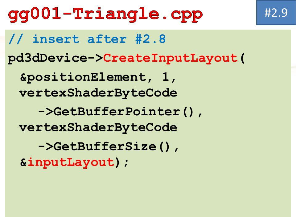// insert after #2.8 pd3dDevice->CreateInputLayout( &positionElement, 1, vertexShaderByteCode ->GetBufferPointer(), vertexShaderByteCode ->GetBufferSi