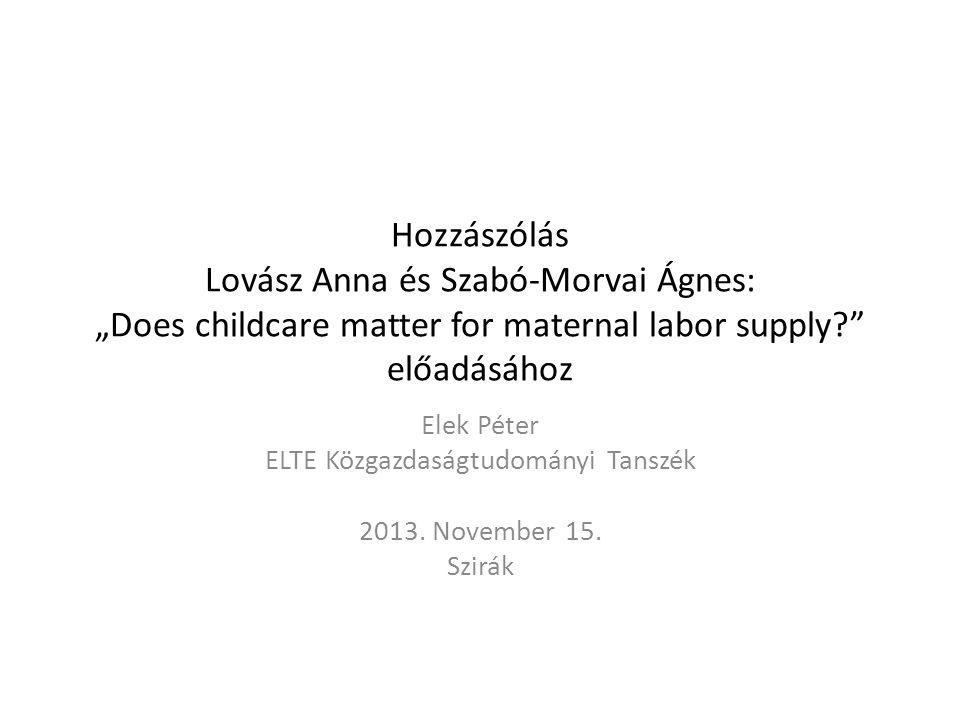 """Hozzászólás Lovász Anna és Szabó-Morvai Ágnes: """"Does childcare matter for maternal labor supply? előadásához Elek Péter ELTE Közgazdaságtudományi Tanszék 2013."""