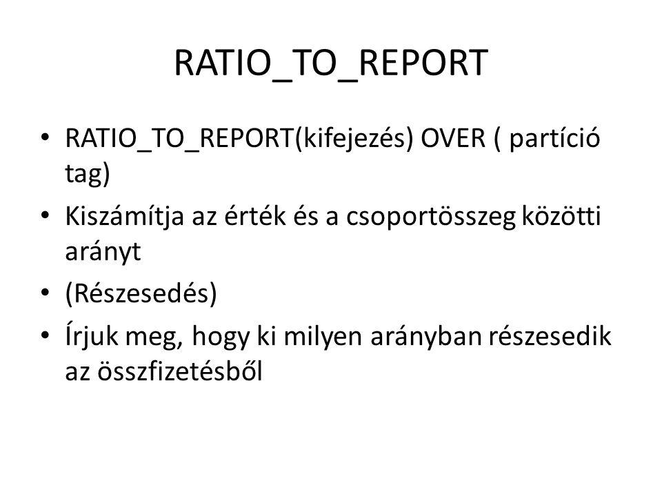 RATIO_TO_REPORT • RATIO_TO_REPORT(kifejezés) OVER ( partíció tag) • Kiszámítja az érték és a csoportösszeg közötti arányt • (Részesedés) • Írjuk meg, hogy ki milyen arányban részesedik az összfizetésből