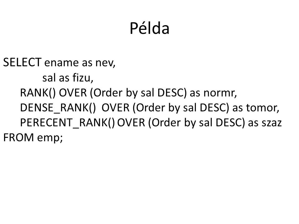 Példa SELECT ename as nev, sal as fizu, RANK() OVER (Order by sal DESC) as normr, DENSE_RANK() OVER (Order by sal DESC) as tomor, PERECENT_RANK() OVER (Order by sal DESC) as szaz FROM emp;
