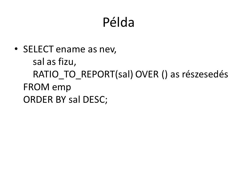 Példa • SELECT ename as nev, sal as fizu, RATIO_TO_REPORT(sal) OVER () as részesedés FROM emp ORDER BY sal DESC;