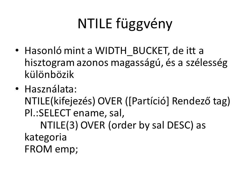 NTILE függvény • Hasonló mint a WIDTH_BUCKET, de itt a hisztogram azonos magasságú, és a szélesség különbözik • Használata: NTILE(kifejezés) OVER ([Partíció] Rendező tag) Pl.:SELECT ename, sal, NTILE(3) OVER (order by sal DESC) as kategoria FROM emp;