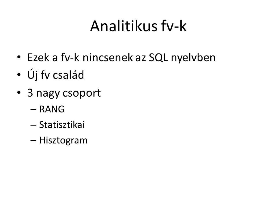 Analitikus fv-k • Ezek a fv-k nincsenek az SQL nyelvben • Új fv család • 3 nagy csoport – RANG – Statisztikai – Hisztogram