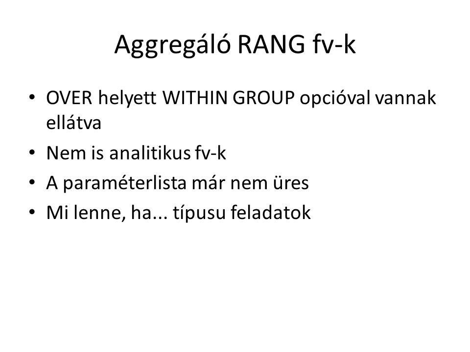 Aggregáló RANG fv-k • OVER helyett WITHIN GROUP opcióval vannak ellátva • Nem is analitikus fv-k • A paraméterlista már nem üres • Mi lenne, ha...