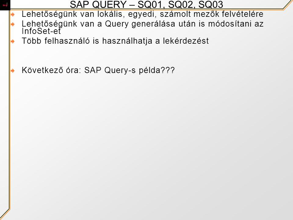SAP QUERY – SQ01, SQ02, SQ03 Lehetőségünk van lokális, egyedi, számolt mezők felvételére Lehetőségünk van a Query generálása után is módosítani az InfoSet-et Több felhasználó is használhatja a lekérdezést Következő óra: SAP Query-s példa???