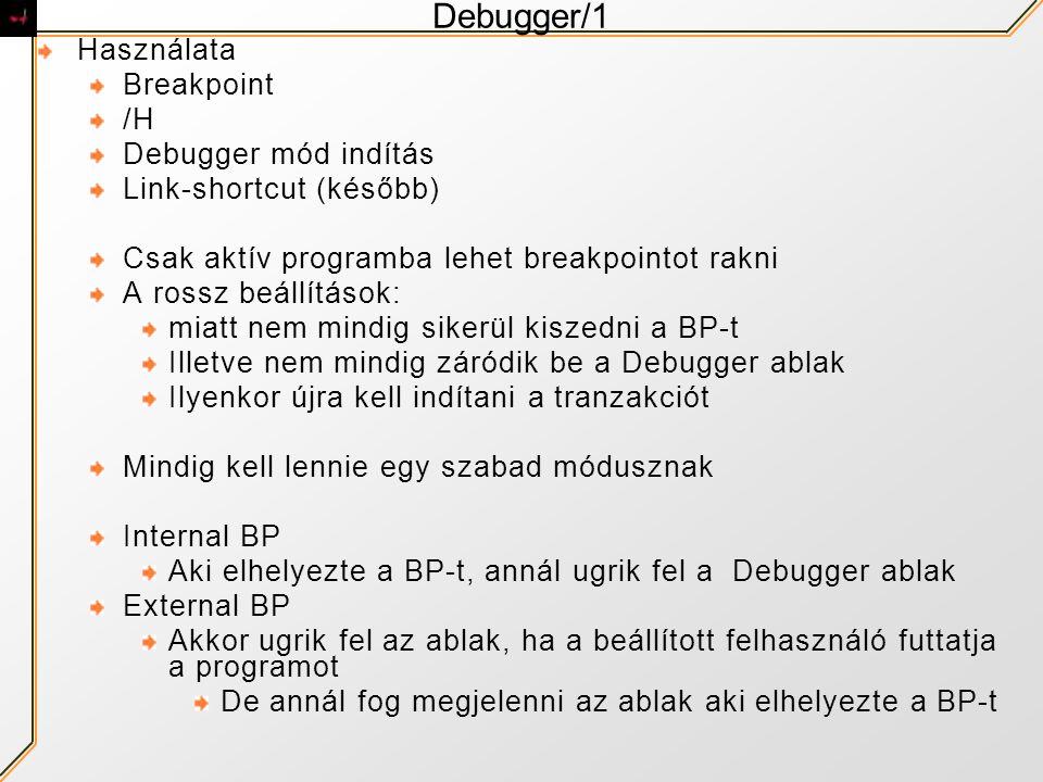 Debugger/1 Használata Breakpoint /H Debugger mód indítás Link-shortcut (később) Csak aktív programba lehet breakpointot rakni A rossz beállítások: miatt nem mindig sikerül kiszedni a BP-t Illetve nem mindig záródik be a Debugger ablak Ilyenkor újra kell indítani a tranzakciót Mindig kell lennie egy szabad módusznak Internal BP Aki elhelyezte a BP-t, annál ugrik fel a Debugger ablak External BP Akkor ugrik fel az ablak, ha a beállított felhasználó futtatja a programot De annál fog megjelenni az ablak aki elhelyezte a BP-t