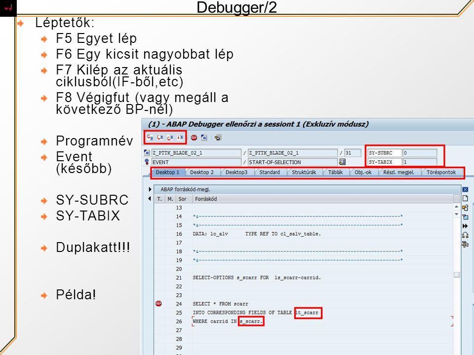 Debugger/2 Léptetők: F5 Egyet lép F6 Egy kicsit nagyobbat lép F7 Kilép az aktuális ciklusból(IF-ből,etc) F8 Végigfut (vagy megáll a következő BP-nél) Programnév Event (később) SY-SUBRC SY-TABIX Duplakatt!!.