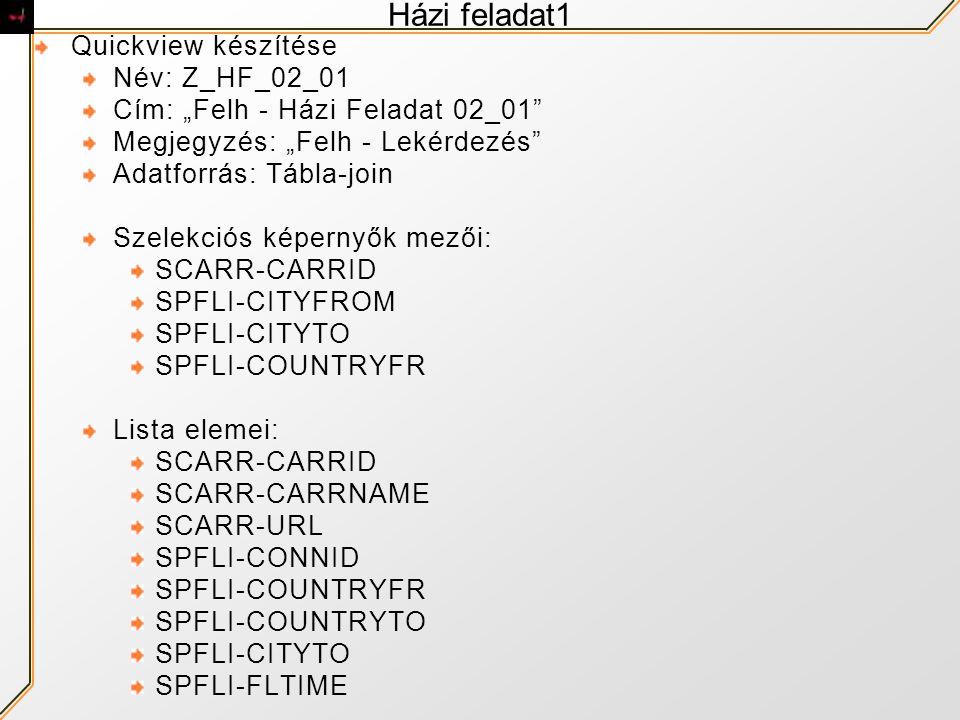 """Házi feladat1 Quickview készítése Név: Z_HF_02_01 Cím: """"Felh - Házi Feladat 02_01 Megjegyzés: """"Felh - Lekérdezés Adatforrás: Tábla-join Szelekciós képernyők mezői: SCARR-CARRID SPFLI-CITYFROM SPFLI-CITYTO SPFLI-COUNTRYFR Lista elemei: SCARR-CARRID SCARR-CARRNAME SCARR-URL SPFLI-CONNID SPFLI-COUNTRYFR SPFLI-COUNTRYTO SPFLI-CITYTO SPFLI-FLTIME"""