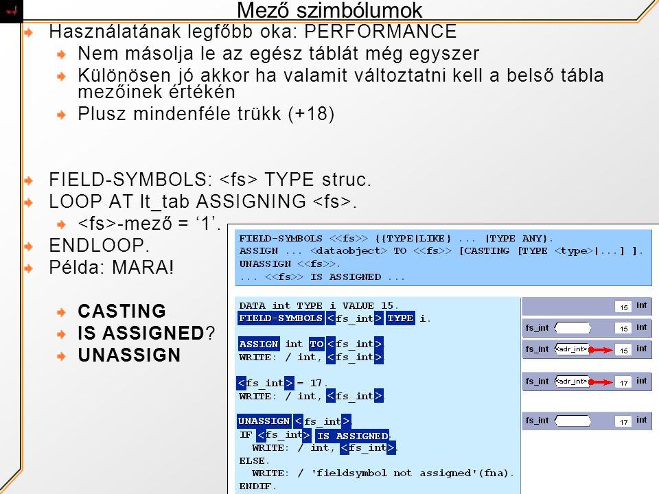Mező szimbólumok Használatának legfőbb oka: PERFORMANCE Nem másolja le az egész táblát még egyszer Különösen jó akkor ha valamit változtatni kell a belső tábla mezőinek értékén Plusz mindenféle trükk (+18) FIELD-SYMBOLS: TYPE struc.