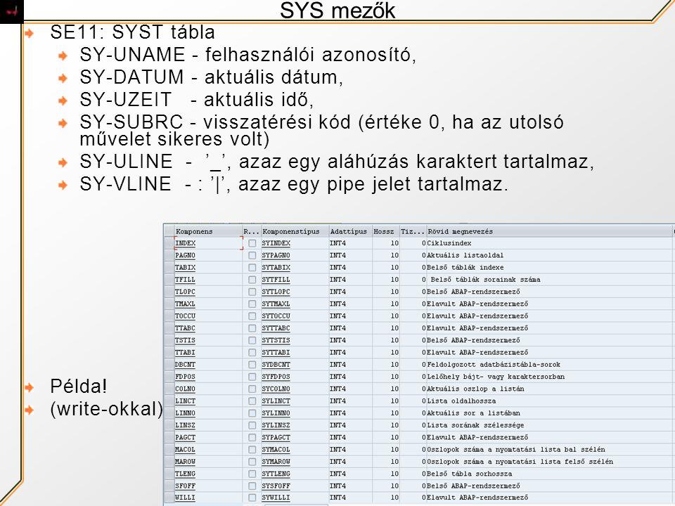 SYS mezők SE11: SYST tábla SY-UNAME - felhasználói azonosító, SY-DATUM - aktuális dátum, SY-UZEIT - aktuális idő, SY-SUBRC - visszatérési kód (értéke 0, ha az utolsó művelet sikeres volt) SY-ULINE - '_', azaz egy aláhúzás karaktert tartalmaz, SY-VLINE - : '|', azaz egy pipe jelet tartalmaz.