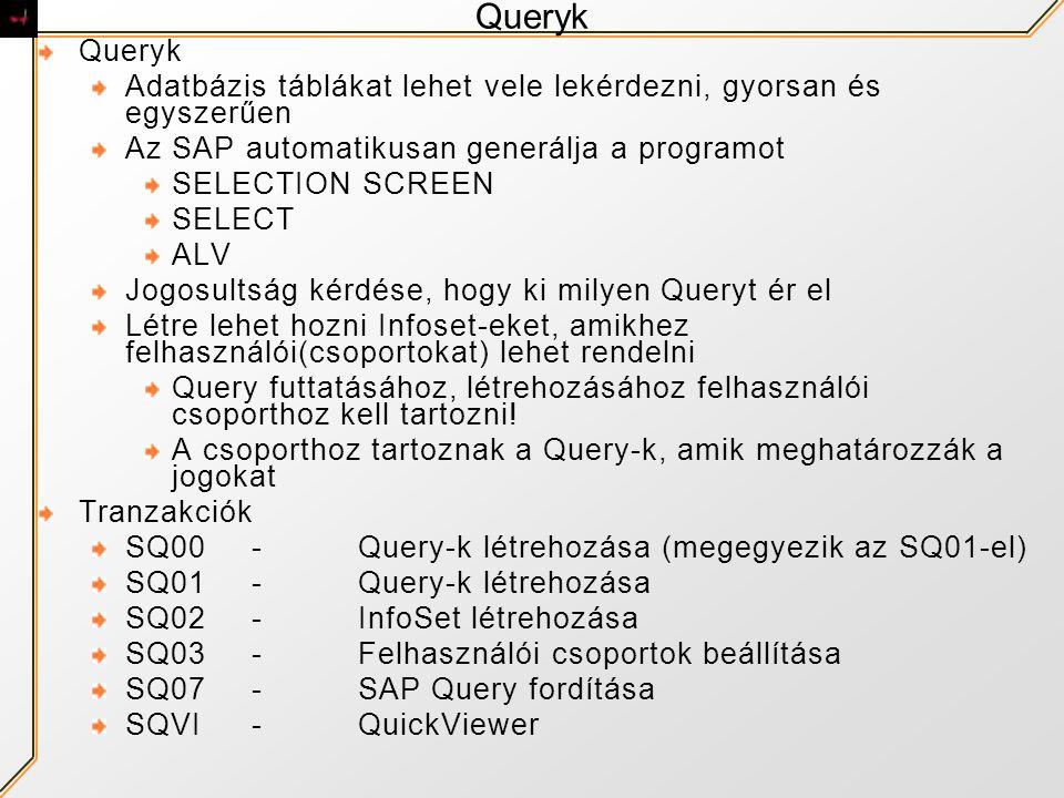 Queryk Adatbázis táblákat lehet vele lekérdezni, gyorsan és egyszerűen Az SAP automatikusan generálja a programot SELECTION SCREEN SELECT ALV Jogosultság kérdése, hogy ki milyen Queryt ér el Létre lehet hozni Infoset-eket, amikhez felhasználói(csoportokat) lehet rendelni Query futtatásához, létrehozásához felhasználói csoporthoz kell tartozni.
