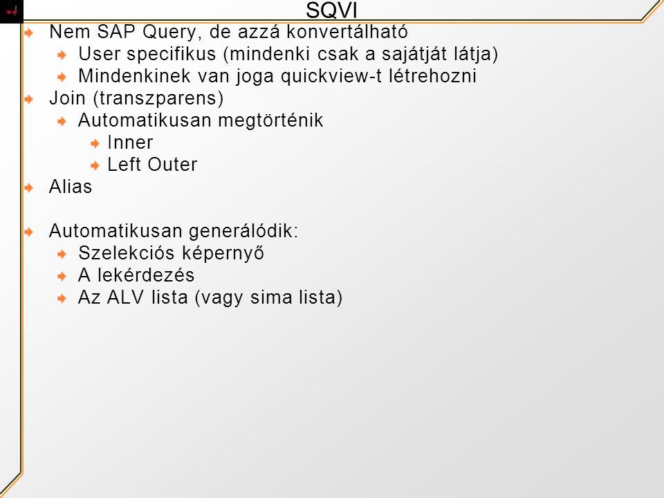 SQVI Nem SAP Query, de azzá konvertálható User specifikus (mindenki csak a sajátját látja) Mindenkinek van joga quickview-t létrehozni Join (transzparens) Automatikusan megtörténik Inner Left Outer Alias Automatikusan generálódik: Szelekciós képernyő A lekérdezés Az ALV lista (vagy sima lista)
