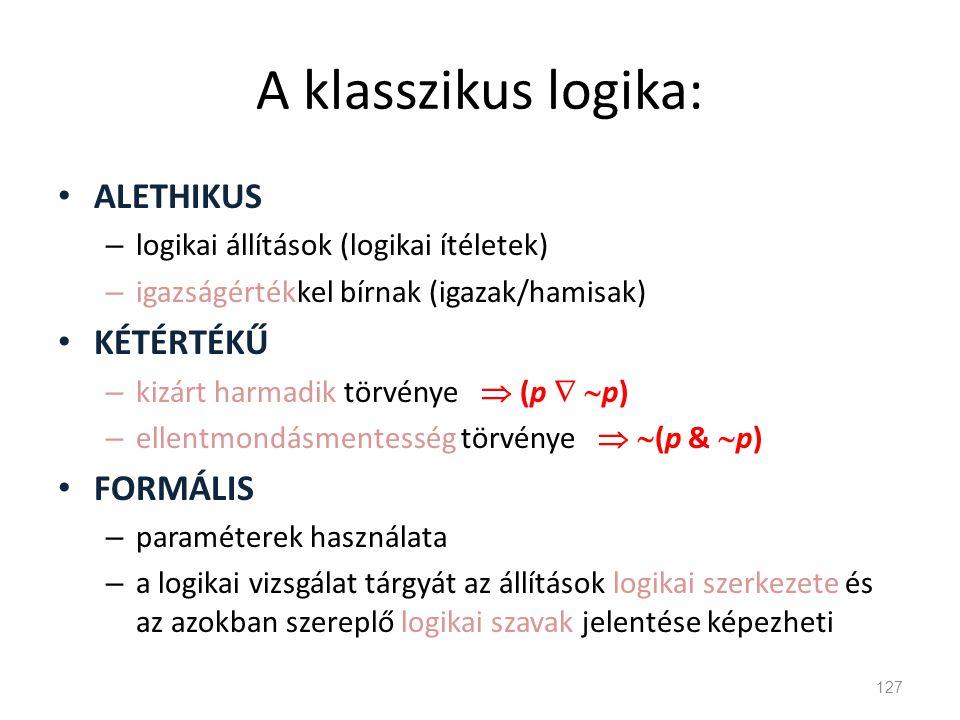 A klasszikus logika: • ALETHIKUS – logikai állítások (logikai ítéletek) – igazságértékkel bírnak (igazak/hamisak) • KÉTÉRTÉKŰ – kizárt harmadik törvén